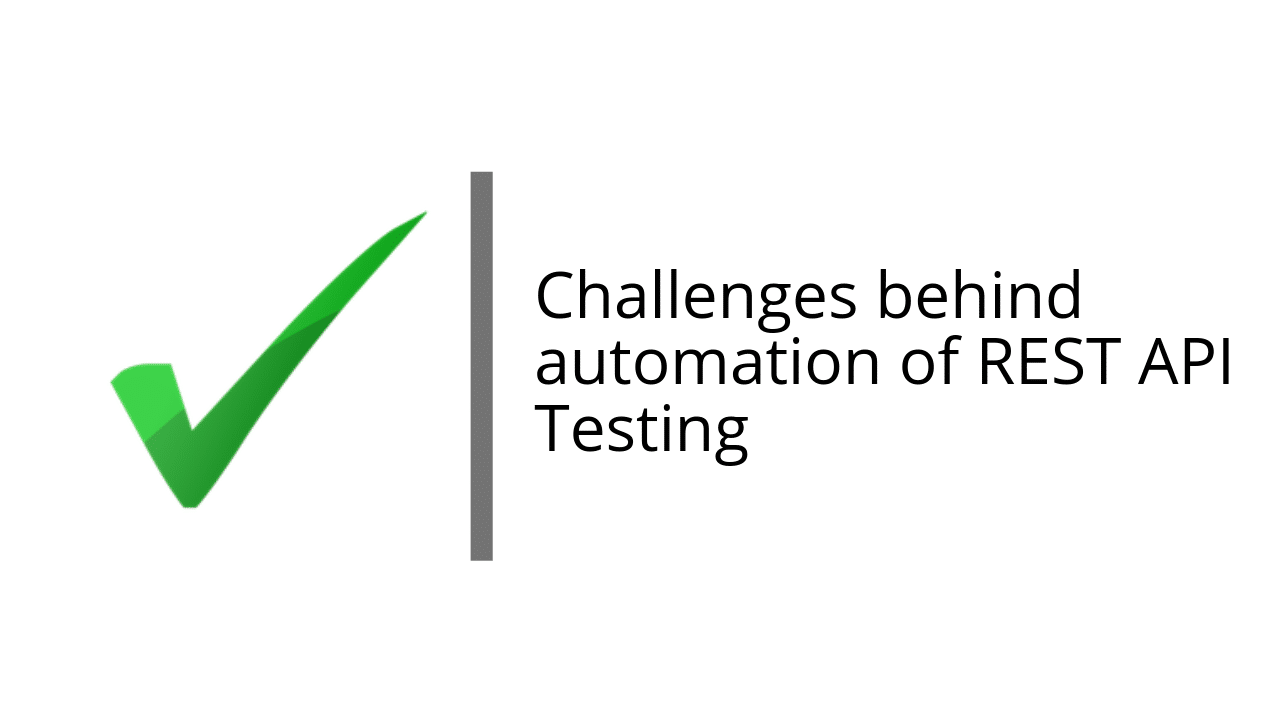 Challenges behind automation of REST API Testing
