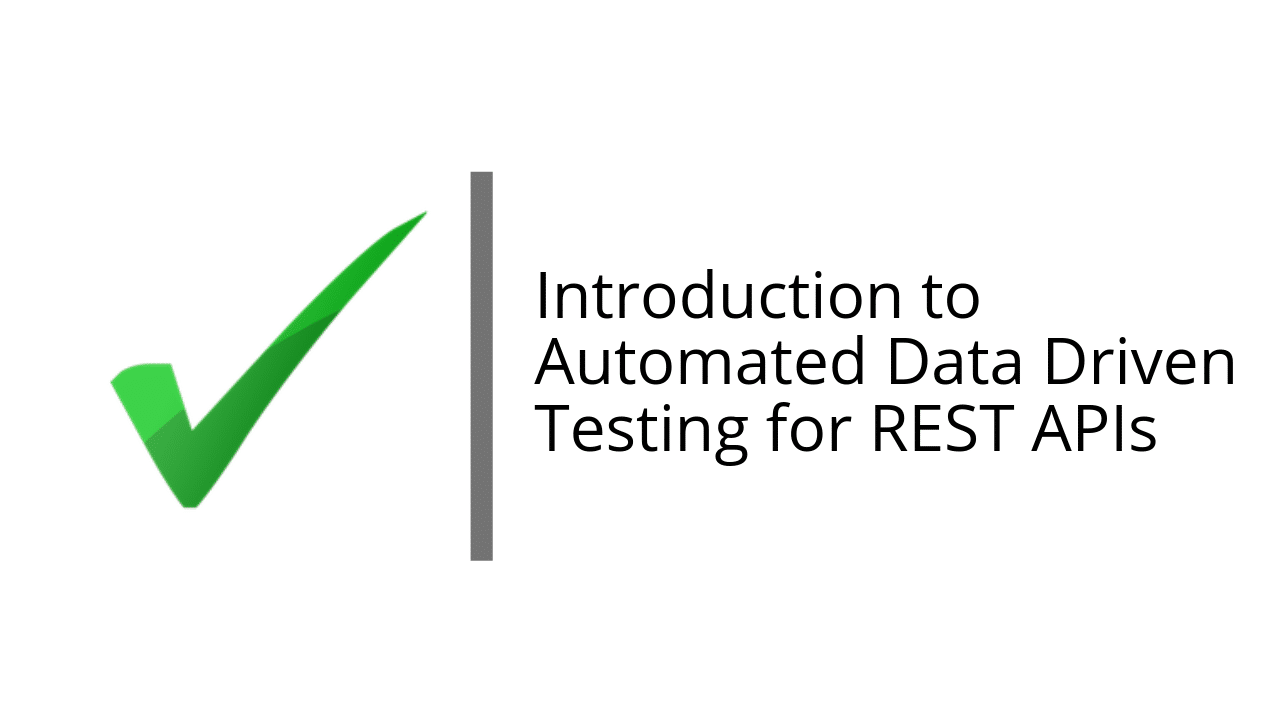 Introduction to Automated Data Driven Testing for REST APIs