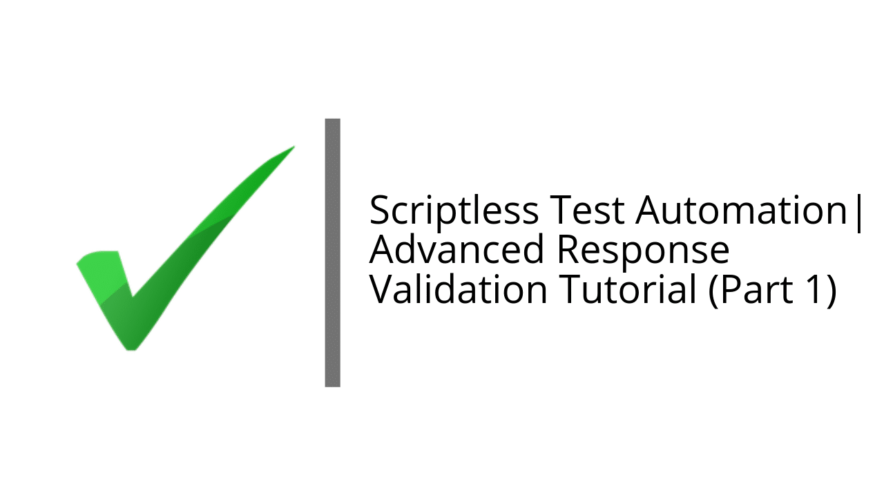 Scriptless Test Automation | Advanced Response Validation Tutorial (Part 1)