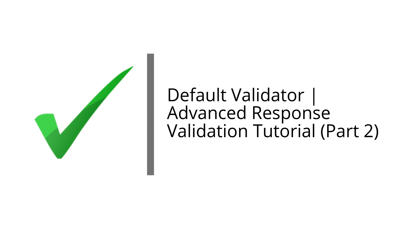 Advanced Response Validation Tutorial (Part 2)